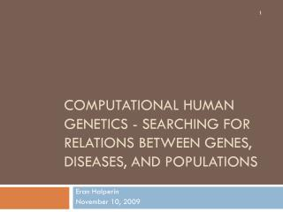 COMPUTATIONAL HUMAN GENETICS - SEARCHING FOR RELATIONS BETWEEN GENES, DISEASES, AND POPULATIONS