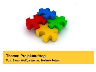 Thema: Projektauftrag Von: Sarah Wolfgarten und Melanie Peters