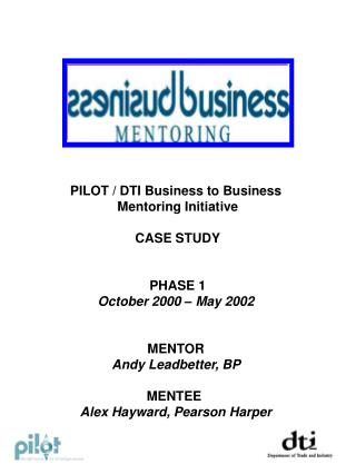 PILOT / DTI Business to Business  Mentoring Initiative CASE STUDY PHASE 1 October 2000 – May 2002