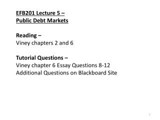 EFB201 Lecture 5 –  Public Debt Markets Reading –  Viney chapters 2 and 6 Tutorial Questions –