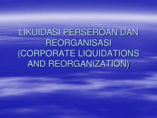 LIKUIDASI PERSEROAN DAN REORGANISASI (CORPORATE LIQUIDATIONS AND REORGANIZATION)