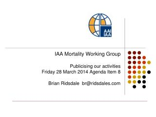 IAA Mortality Working Group Publicising our activities Friday 28 March 2014 Agenda Item 8