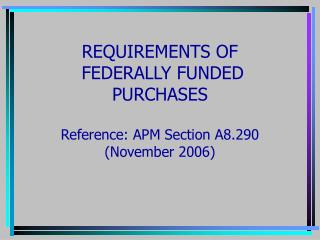 REQUIREMENTS OF  FEDERALLY FUNDED PURCHASES Reference: APM Section A8.290 (November 2006)
