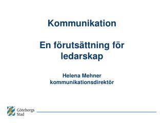 Kommunikation  En förutsättning för ledarskap Helena Mehner kommunikationsdirektör