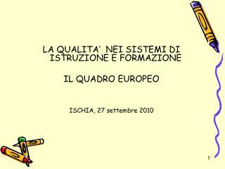 LA QUALITA'  NEI SISTEMI DI ISTRUZIONE E FORMAZIONE IL QUADRO EUROPEO ISCHIA, 27 settembre 2010