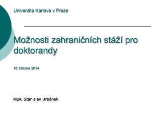 Univerzita Karlova v Praze Možnosti zahraničních stáží pro doktorandy 18. března 2014