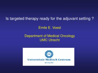 Is targeted therapy ready for the adjuvant setting ? Emile E. Voest Department of Medical Oncology
