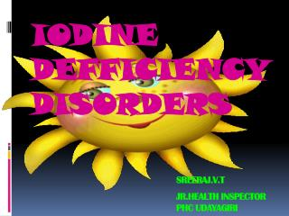 IODINE DEFFICIENCY DISORDERS SREERAJ.V.T 					JR.HEALTH INSPECTOR 					PHC UDAYAGIRI