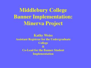 Middlebury College Banner Implementation: Minerva Project  Kathy Weiss Assistant Registrar for the Undergraduate College