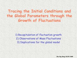 Tracing the Initial Conditions and the Global Parameters through the Growth of Fluctuations