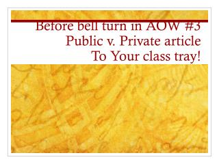 Before bell turn in AOW #3 Public  v . Private article To Your class tray!