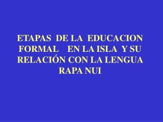 ETAPAS  DE LA  EDUCACION FORMAL    EN LA ISLA  Y SU RELACIÓN CON LA LENGUA RAPA NUI