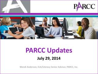 PARCC Updates July 29, 2014 Wendi Anderson, ELA/Literacy Senior Advisor, PARCC, Inc.