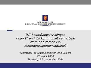 Kommunal- og regionalminister Erna Solberg IT-tinget 2004 Tønsberg, 22. september 2004