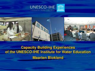 Capacity Building Experiences  of the UNESCO-IHE Institute for Water Education Maarten Blokland