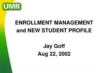 ENROLLMENT MANAGEMENT and NEW STUDENT PROFILE Jay Goff Aug 22, 2002