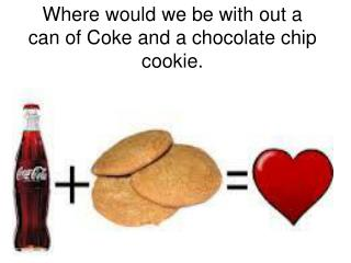 Where would we be with out a can of Coke and a chocolate chip cookie.