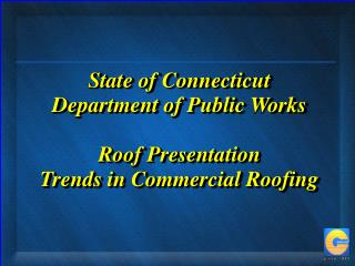 State of Connecticut Department of Public Works   Roof Presentation  Trends in Commercial Roofing