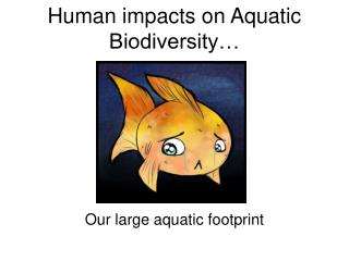 Human impacts on Aquatic Biodiversity…