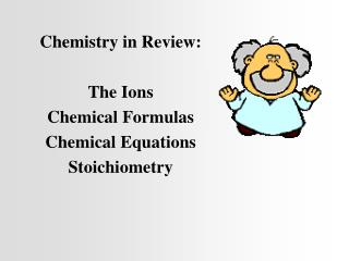Chemistry in Review: The Ions Chemical Formulas Chemical Equations Stoichiometry