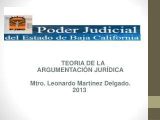 TEORIA DE LA   ARGUMENTACIÓN JURÍDICA Mtro . Leonardo  Martínez  Delgado. 2013
