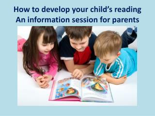 How to develop your child's reading  An information session for parents