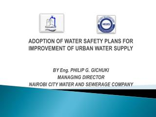 ADOPTION OF WATER SAFETY PLANS FOR IMPROVEMENT OF URBAN WATER SUPPLY BY Eng. PHILIP G. GICHUKI