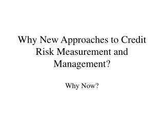Why New Approaches to Credit Risk Measurement and Management?