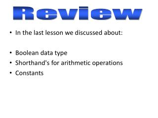 In the last lesson we discussed about: Boolean data type Shorthand's for arithmetic operations