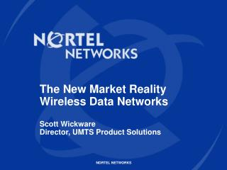 The New Market Reality Wireless Data Networks Scott Wickware Director, UMTS Product Solutions