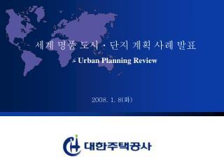세계 명품 도시ㆍ단지 계획 사례 발표 - Urban Planning Review