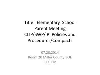 Title I  Elementary  School  Parent Meeting CLIP/SWP/ PI Policies and Procedures/Compacts
