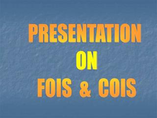 PRESENTATION  ON FOIS  &  COIS