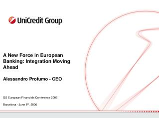 A New Force in European Banking: Integration Moving Ahead Alessandro Profumo - CEO