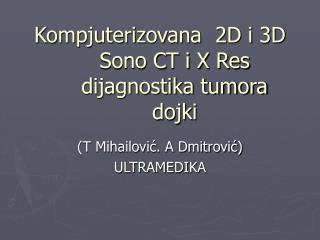Kompjuterizovana  2D i 3D Sono CT i X Res   dijagnostika tumora dojki