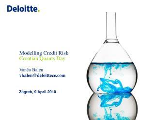 Modelling Credit Risk Croatian Quants Day Vančo Balen vbalen@deloittece