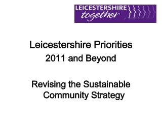 Leicestershire Priorities 2011 and Beyond Revising the Sustainable Community Strategy