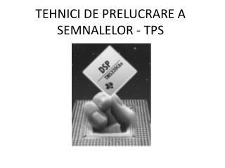 TEHNICI DE PRELUCRARE A SEMNALELOR - TPS
