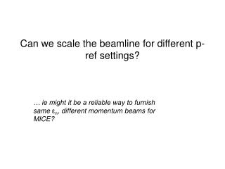 Can we scale the beamline for different p-ref settings?