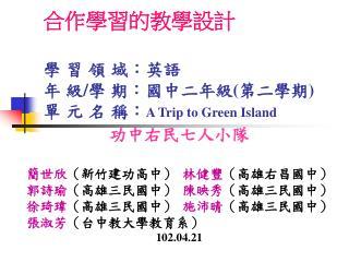合作學習的教學設計 學 習 領 域:英語      年 級 / 學 期:國中二年級 ( 第二學期 ) 單 元 名 稱: A Trip to Green Island