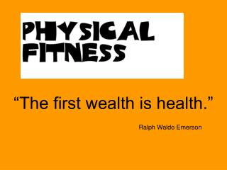 �The first wealth is health.� Ralph Waldo Emerson