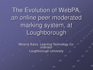 The Evolution of WebPA, an online peer moderated marking system, at Loughborough