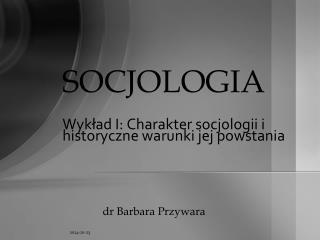 SOCJOLOGIA Wykład I: Charakter socjologii i historyczne warunki jej powstania