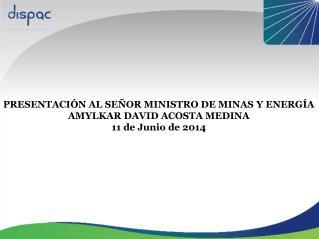 PRESENTACIÓN AL SEÑOR MINISTRO DE MINAS Y ENERGÍA AMYLKAR DAVID ACOSTA MEDINA 11 de Junio de 2014