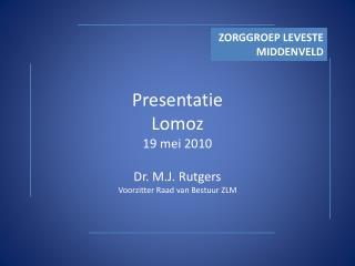 Presentatie Lomoz 19 mei 2010 Dr. M.J. Rutgers Voorzitter Raad van Bestuur ZLM