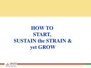 HOW TO  START,  SUSTAIN the STRAIN & yet GROW