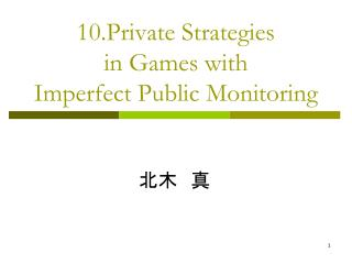 10.Private Strategies  in Games with  Imperfect Public Monitoring