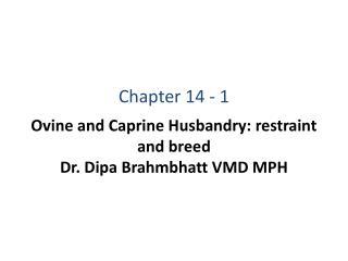 Ovine and Caprine Husbandry: restraint and breed Dr. Dipa Brahmbhatt VMD MPH