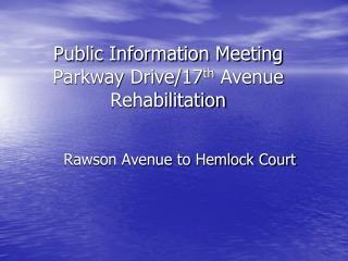 Public Information Meeting Parkway Drive/17 th  Avenue Rehabilitation