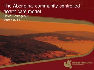 The Aboriginal community-controlled health care model David Scrimgeour March 2014